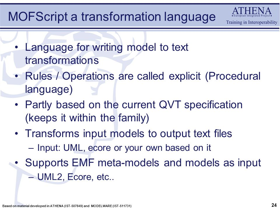 24 Based on material developed in ATHENA (IST-507849) and MODELWARE (IST-511731) MOFScript a transformation language Language for writing model to text transformations Rules / Operations are called explicit (Procedural language) Partly based on the current QVT specification (keeps it within the family) Transforms input models to output text files –Input: UML, ecore or your own based on it Supports EMF meta-models and models as input –UML2, Ecore, etc..