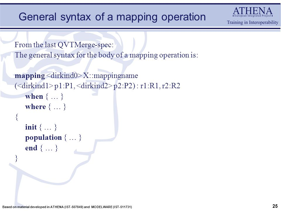 25 Based on material developed in ATHENA (IST-507849) and MODELWARE (IST-511731) General syntax of a mapping operation From the last QVTMerge-spec: The general syntax for the body of a mapping operation is: mapping X::mappingname ( p1:P1, p2:P2) : r1:R1, r2:R2 when { … } where { … } { init { … } population { … } end { … } }