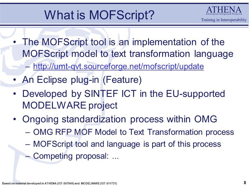 9 Based on material developed in ATHENA (IST-507849) and MODELWARE (IST-511731) MOFScript in action Documentation UML MOFScript Program code XML RDBMS BPMN MOF MODELS Lexical output