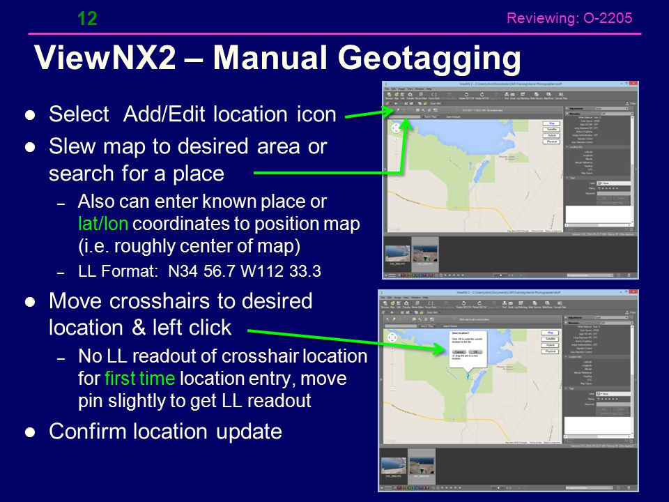 Reviewing: O-2205 ViewNX2 –Geotagging Open VNX2 Browser with metadata side panel Select photo(s) – Right click & unprotect if necessary Select Map Tab 11