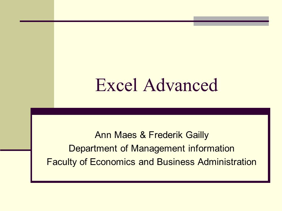 Excel Advanced Ann Maes & Frederik Gailly Department of Management information Faculty of Economics and Business Administration