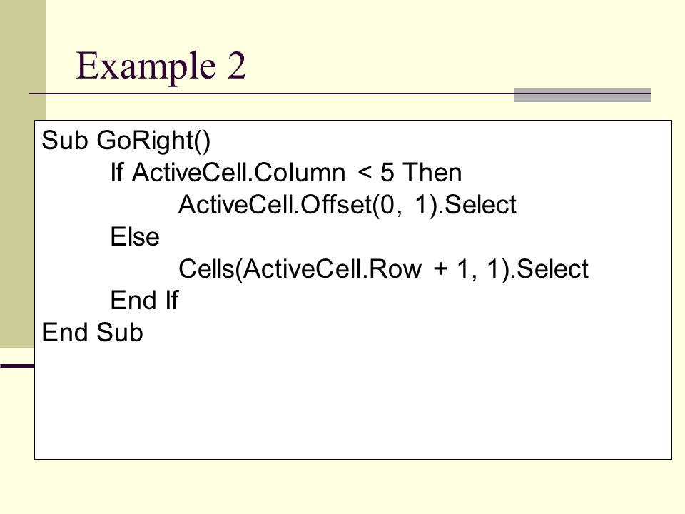 Example 2 Sub GoRight() If ActiveCell.Column < 5 Then ActiveCell.Offset(0, 1).Select Else Cells(ActiveCell.Row + 1, 1).Select End If End Sub
