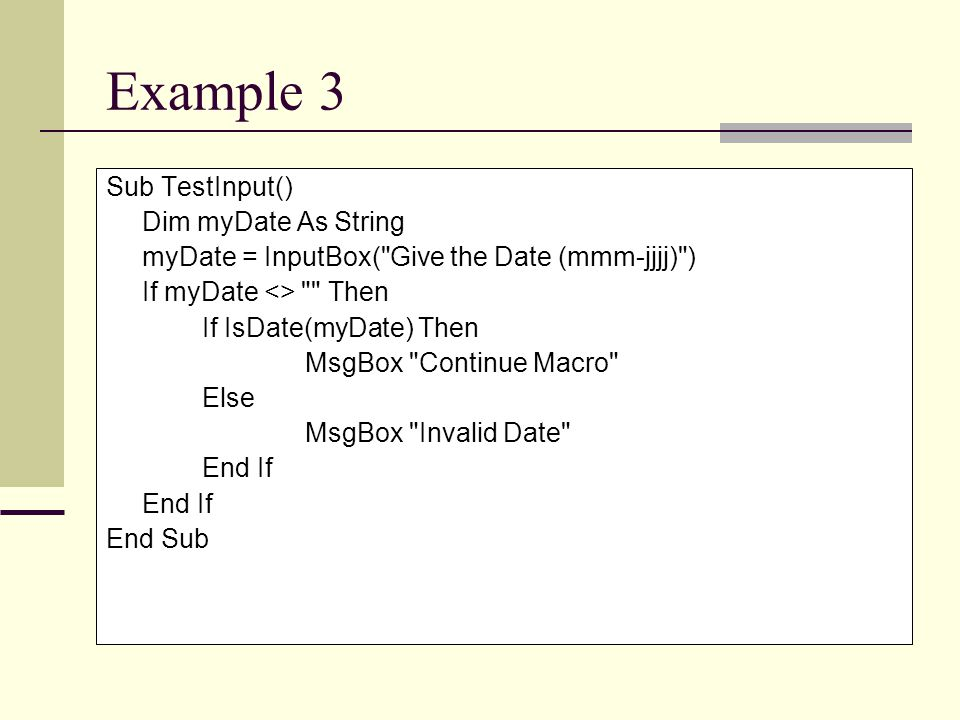 Example 3 Sub TestInput() Dim myDate As String myDate = InputBox( Give the Date (mmm-jjjj) ) If myDate <> Then If IsDate(myDate) Then MsgBox Continue Macro Else MsgBox Invalid Date End If End Sub