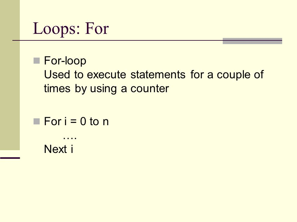 Loops: For For-loop Used to execute statements for a couple of times by using a counter For i = 0 to n …. Next i