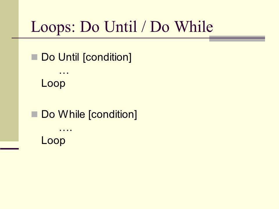 Loops: Do Until / Do While Do Until [condition] … Loop Do While [condition] …. Loop