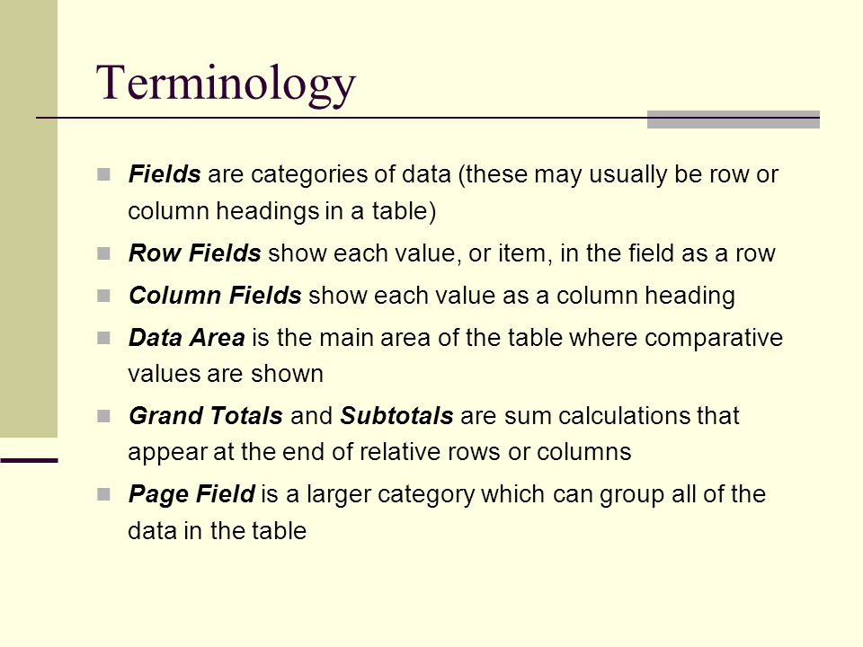 Terminology Fields are categories of data (these may usually be row or column headings in a table) Row Fields show each value, or item, in the field a