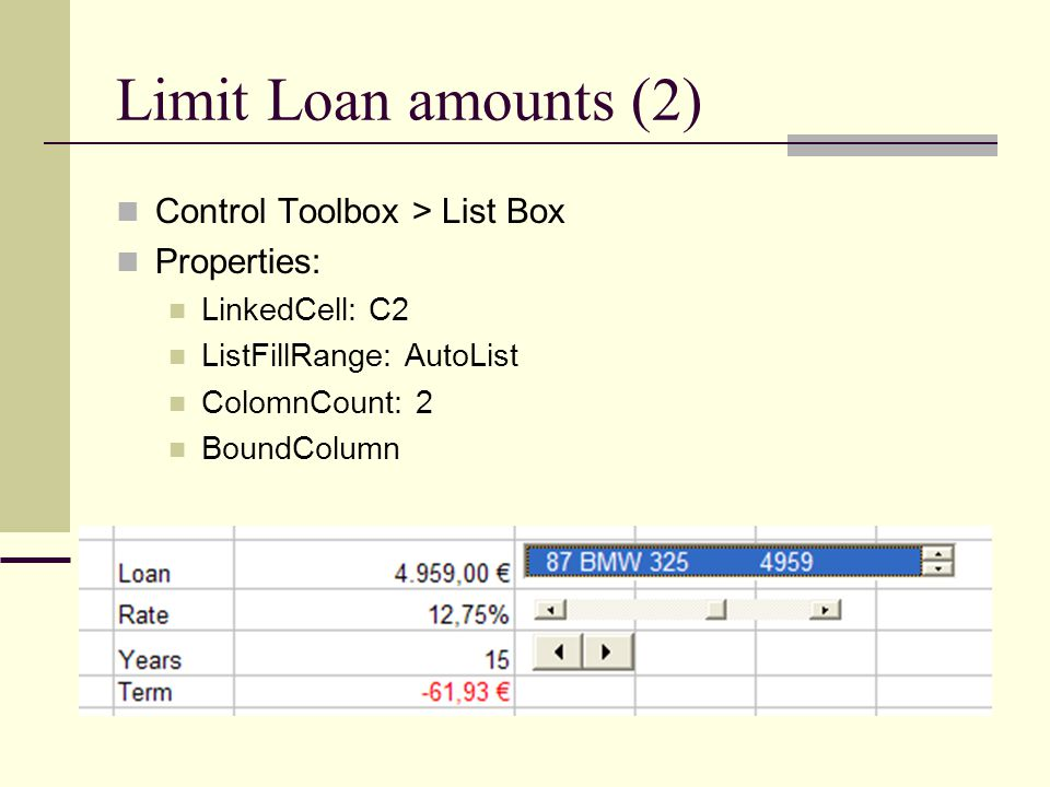 Limit Loan amounts (2) Control Toolbox > List Box Properties: LinkedCell: C2 ListFillRange: AutoList ColomnCount: 2 BoundColumn