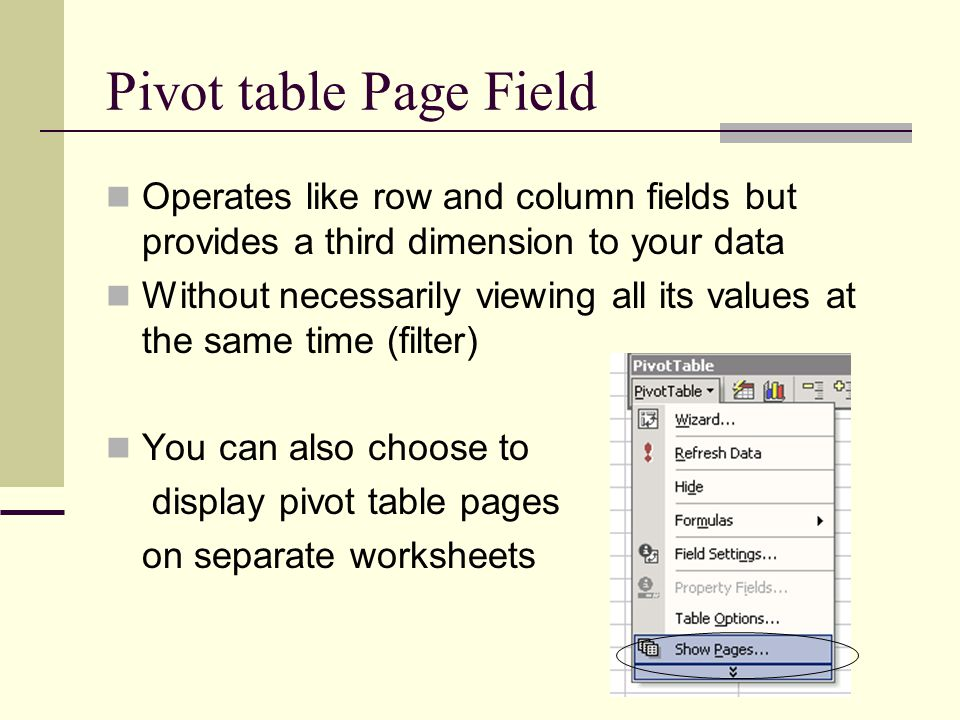 Pivot table Page Field Operates like row and column fields but provides a third dimension to your data Without necessarily viewing all its values at the same time (filter) You can also choose to display pivot table pages on separate worksheets