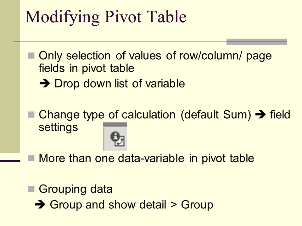Modifying Pivot Table Only selection of values of row/column/ page fields in pivot table  Drop down list of variable Change type of calculation (default Sum)  field settings More than one data-variable in pivot table Grouping data  Group and show detail > Group