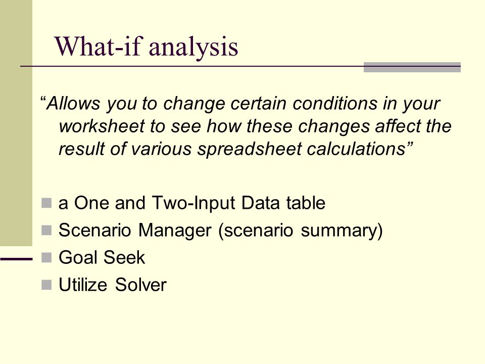 "What-if analysis ""Allows you to change certain conditions in your worksheet to see how these changes affect the result of various spreadsheet calculat"