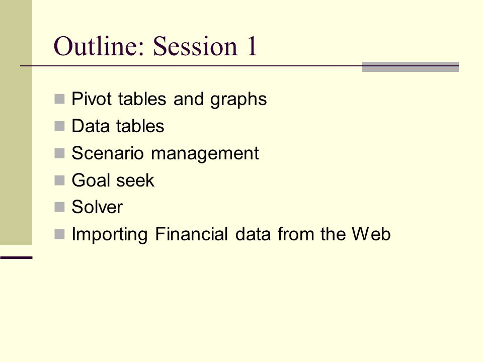 Outline: Session 1 Pivot tables and graphs Data tables Scenario management Goal seek Solver Importing Financial data from the Web