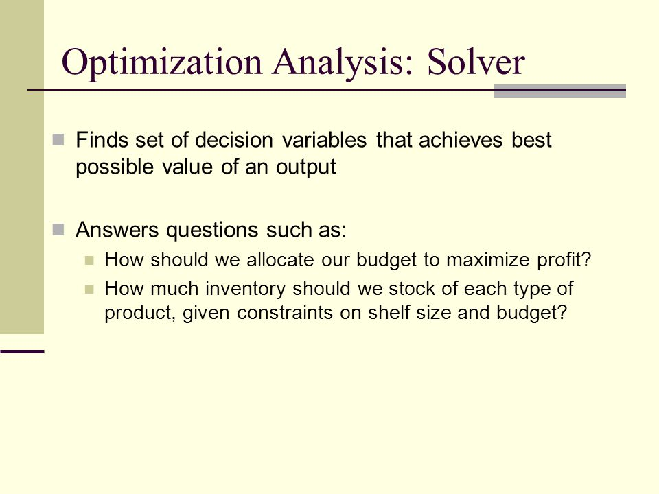Optimization Analysis: Solver Finds set of decision variables that achieves best possible value of an output Answers questions such as: How should we