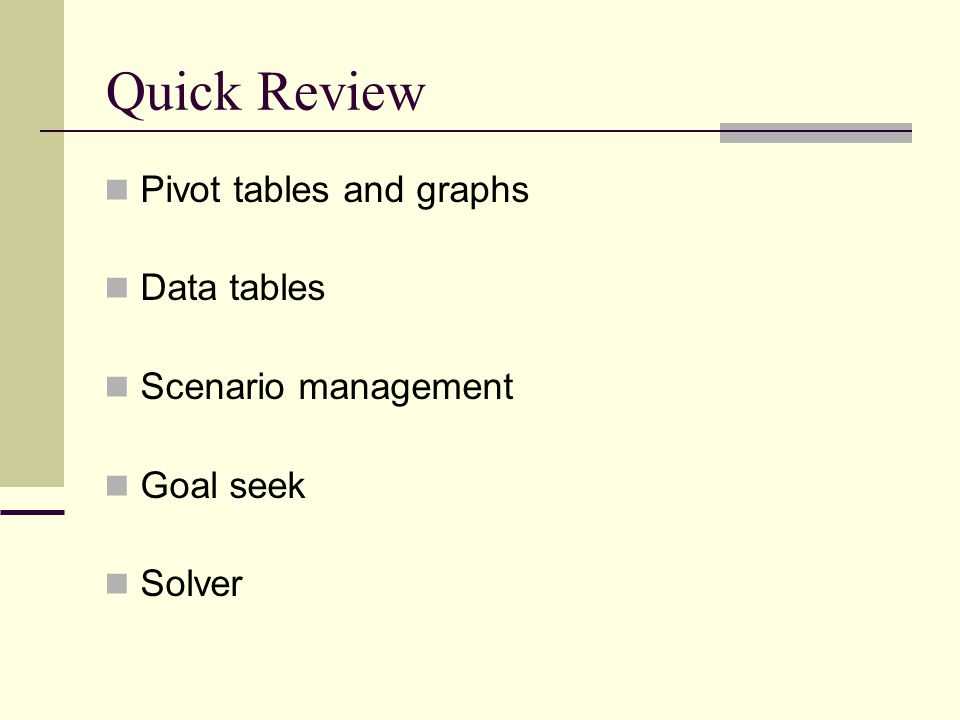 Quick Review Pivot tables and graphs Data tables Scenario management Goal seek Solver