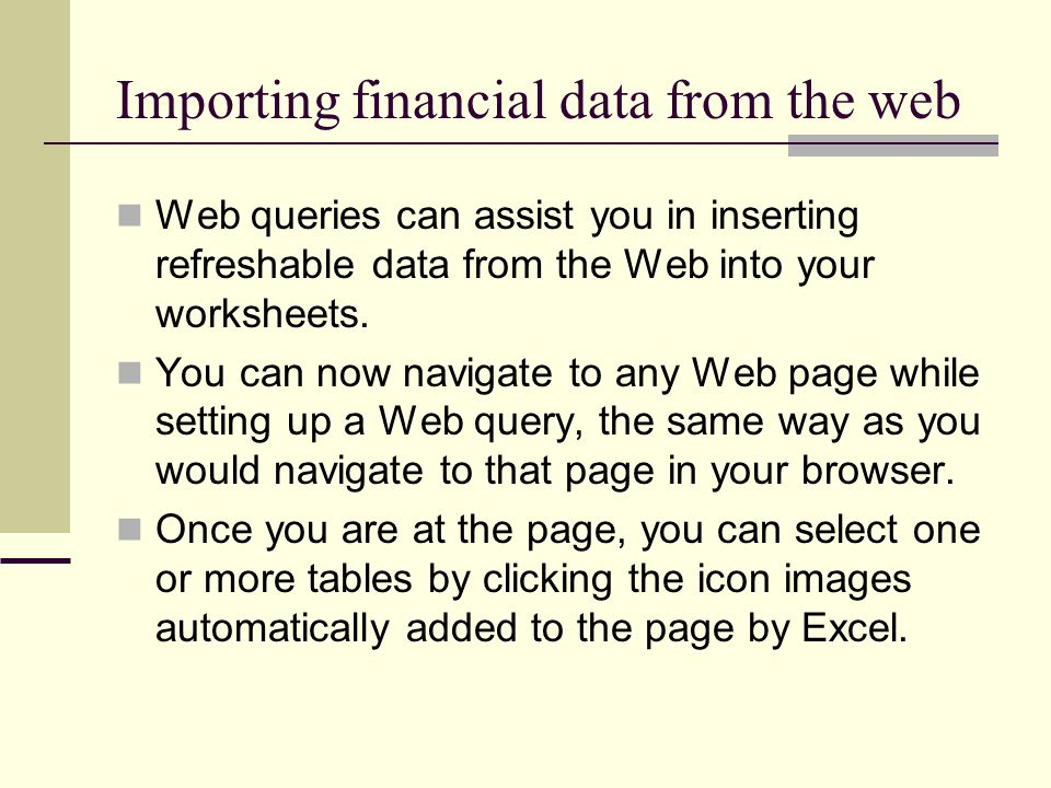 Importing financial data from the web Web queries can assist you in inserting refreshable data from the Web into your worksheets. You can now navigate