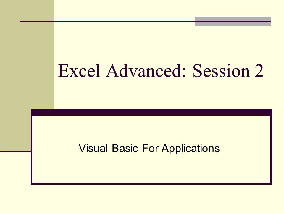 Excel Advanced: Session 2 Visual Basic For Applications