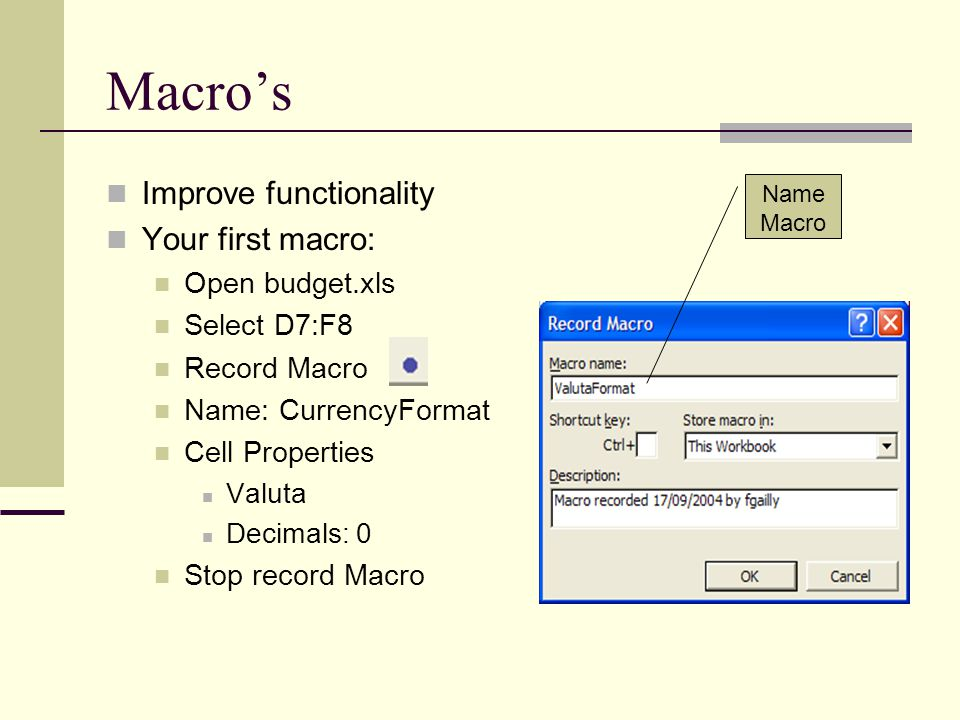Macro's Improve functionality Your first macro: Open budget.xls Select D7:F8 Record Macro Name: CurrencyFormat Cell Properties Valuta Decimals: 0 Stop