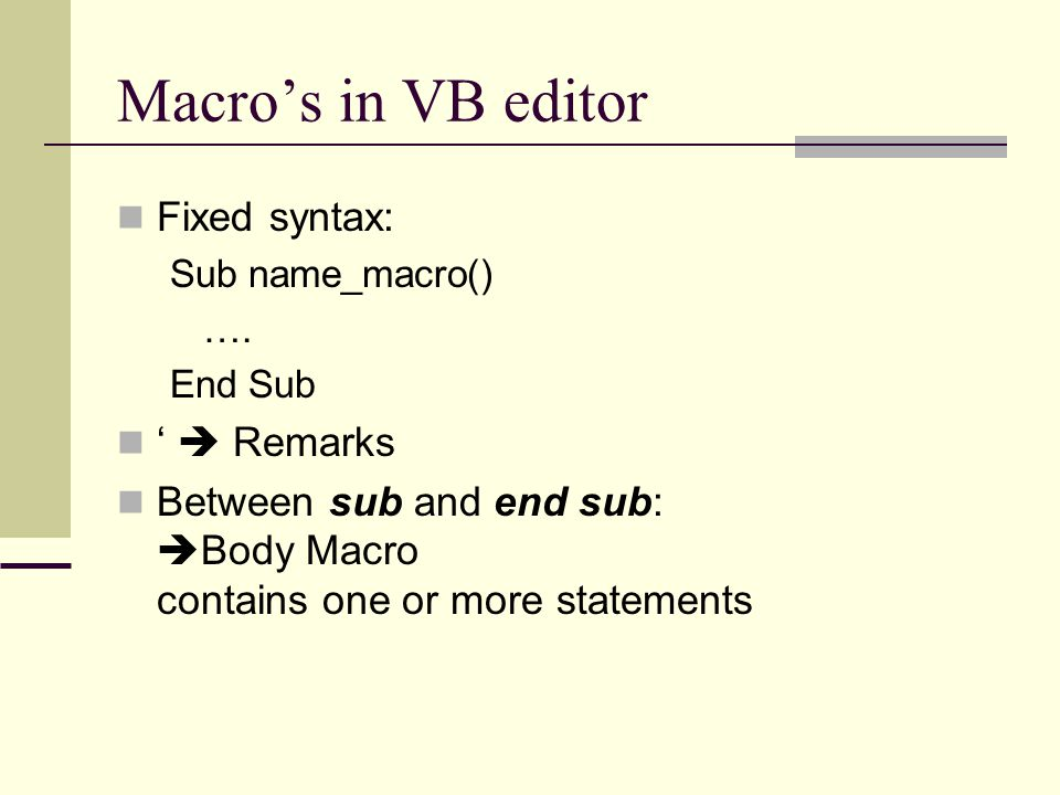 Macro's in VB editor Fixed syntax: Sub name_macro() …. End Sub '  Remarks Between sub and end sub:  Body Macro contains one or more statements
