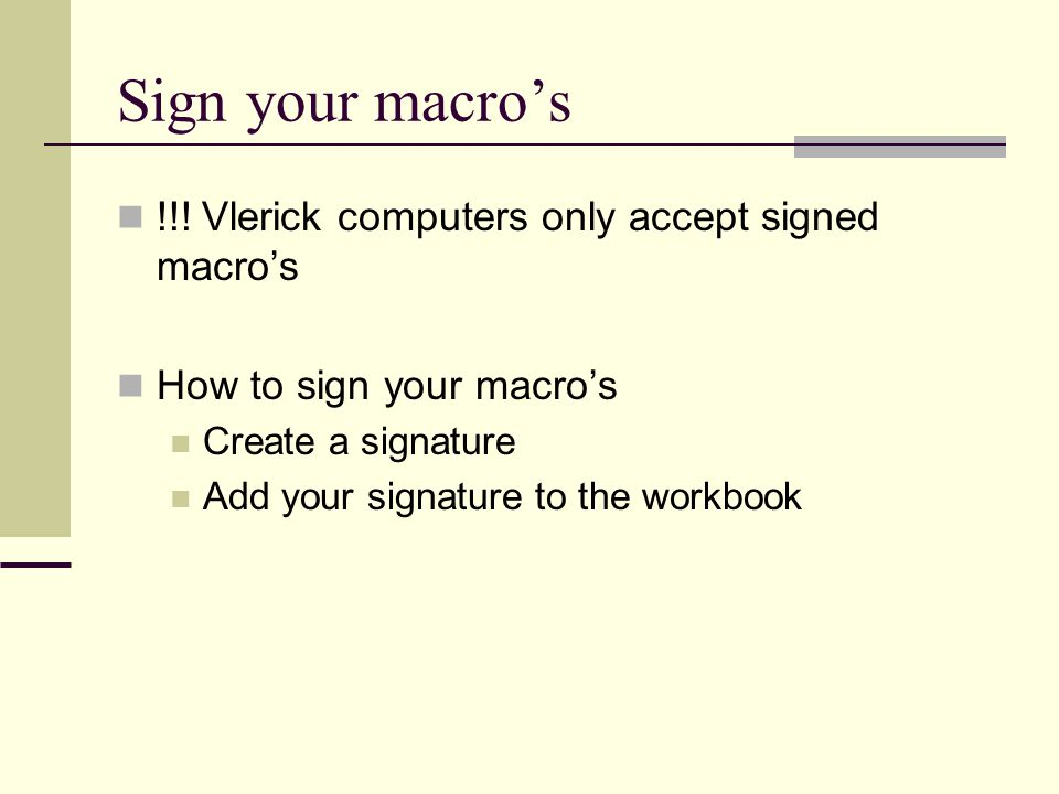 Sign your macro's !!! Vlerick computers only accept signed macro's How to sign your macro's Create a signature Add your signature to the workbook
