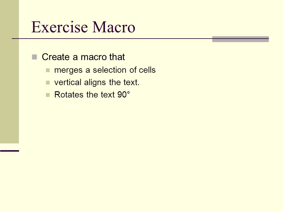Exercise Macro Create a macro that merges a selection of cells vertical aligns the text. Rotates the text 90°