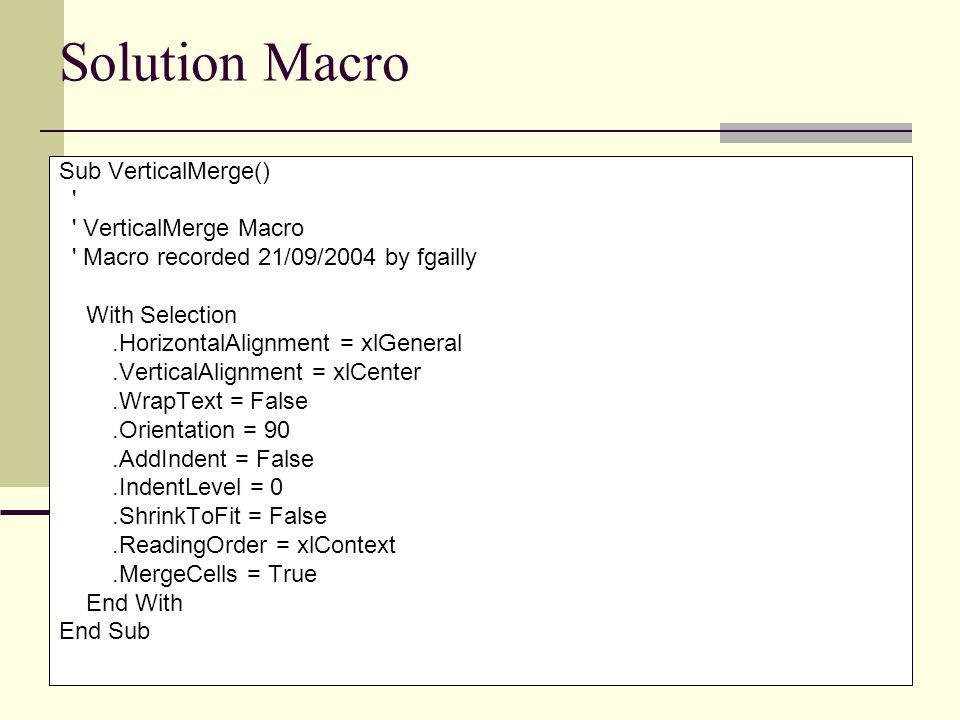 Solution Macro Sub VerticalMerge() ' ' VerticalMerge Macro ' Macro recorded 21/09/2004 by fgailly With Selection.HorizontalAlignment = xlGeneral.Verti