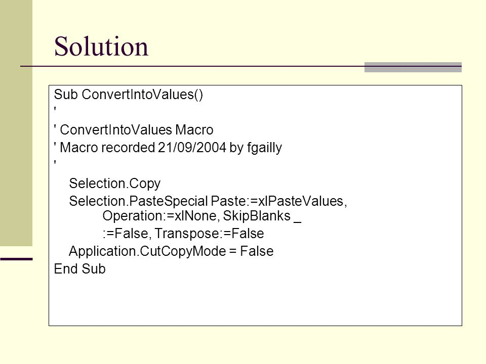 Solution Sub ConvertIntoValues() ConvertIntoValues Macro Macro recorded 21/09/2004 by fgailly Selection.Copy Selection.PasteSpecial Paste:=xlPasteValues, Operation:=xlNone, SkipBlanks _ :=False, Transpose:=False Application.CutCopyMode = False End Sub
