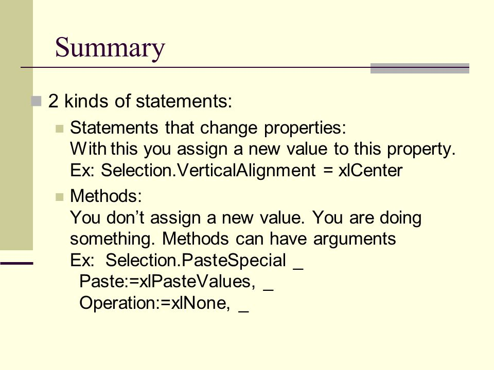 Summary 2 kinds of statements: Statements that change properties: With this you assign a new value to this property. Ex: Selection.VerticalAlignment =