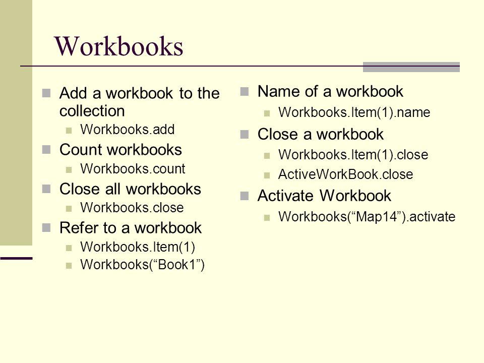 Workbooks Add a workbook to the collection Workbooks.add Count workbooks Workbooks.count Close all workbooks Workbooks.close Refer to a workbook Workb
