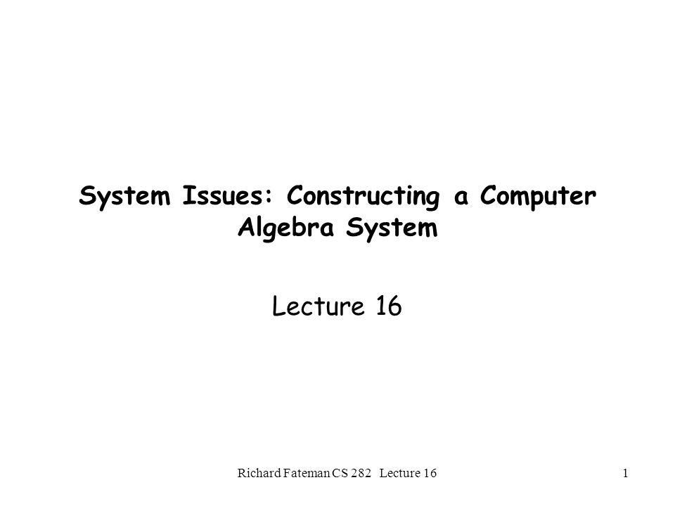 Richard Fateman CS 282 Lecture 161 System Issues: Constructing a Computer Algebra System Lecture 16