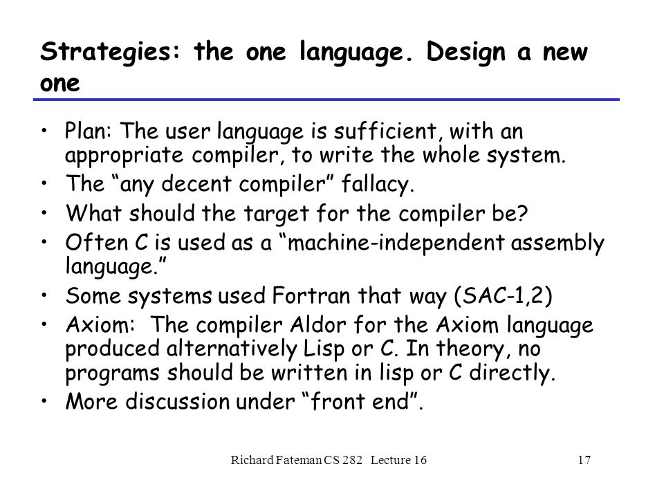 Richard Fateman CS 282 Lecture 1618 Implementation Language design issues A person or team who invents a language must consider the costs of maintaining that implementation.