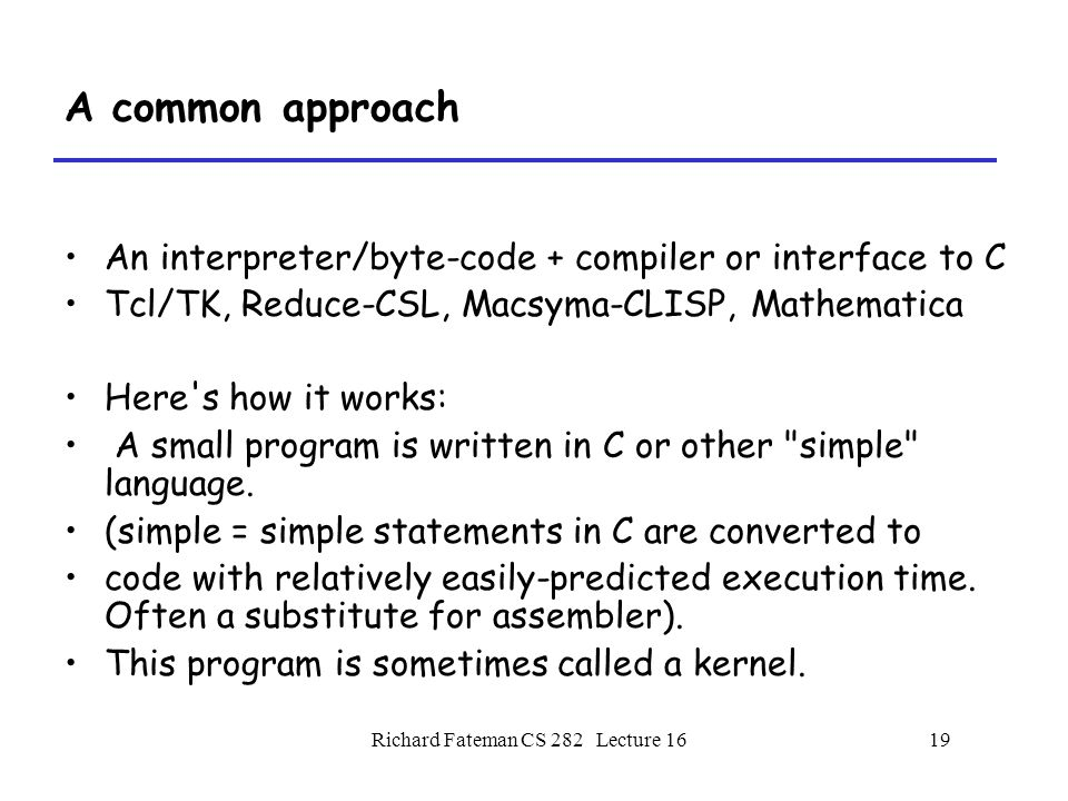 Richard Fateman CS 282 Lecture 1619 A common approach An interpreter/byte-code + compiler or interface to C Tcl/TK, Reduce-CSL, Macsyma-CLISP, Mathematica Here s how it works: A small program is written in C or other simple language.
