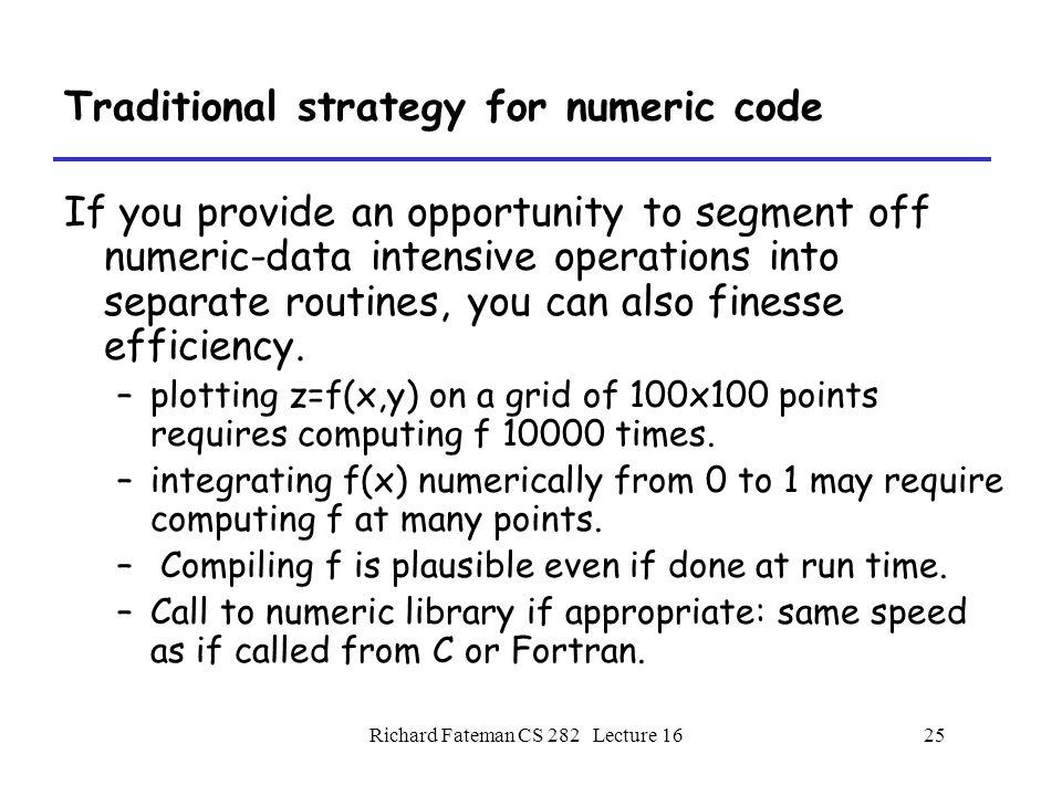 Richard Fateman CS 282 Lecture 1625 Traditional strategy for numeric code If you provide an opportunity to segment off numeric-data intensive operations into separate routines, you can also finesse efficiency.