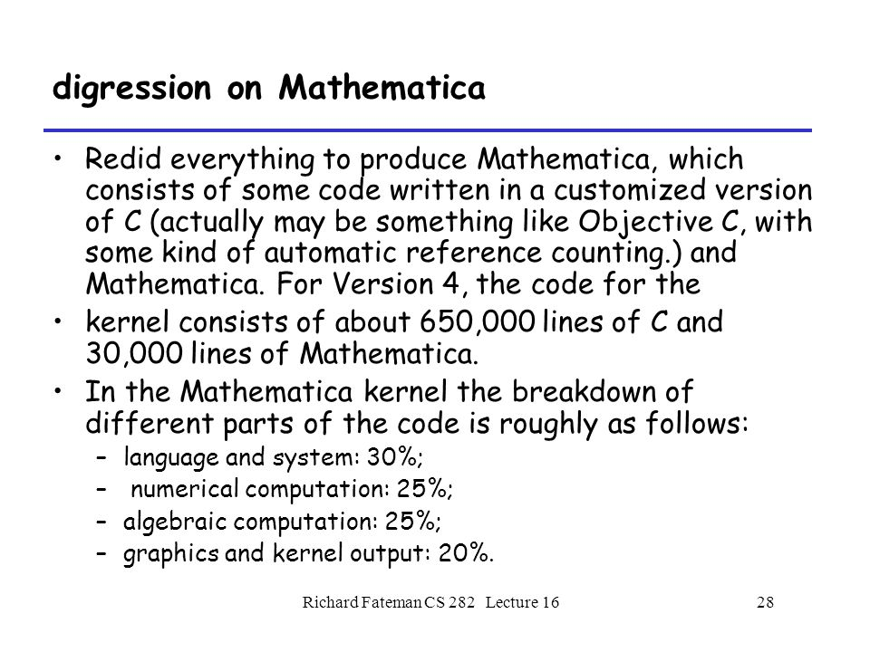 Richard Fateman CS 282 Lecture 1628 digression on Mathematica Redid everything to produce Mathematica, which consists of some code written in a customized version of C (actually may be something like Objective C, with some kind of automatic reference counting.) and Mathematica.