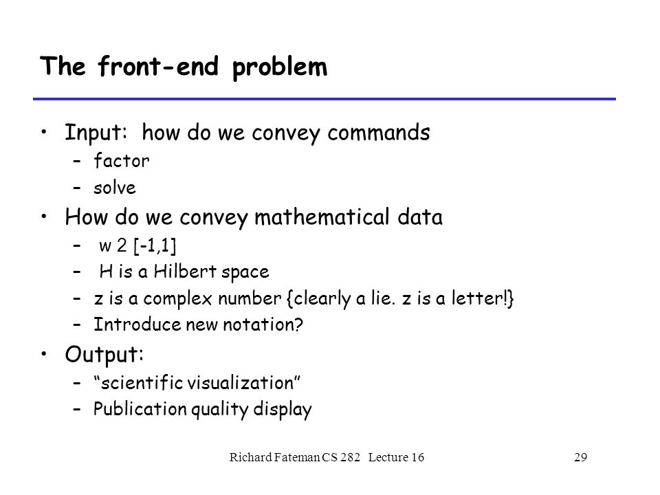 Richard Fateman CS 282 Lecture 1629 The front-end problem Input: how do we convey commands –factor –solve How do we convey mathematical data – w 2 [-1,1] – H is a Hilbert space –z is a complex number {clearly a lie.
