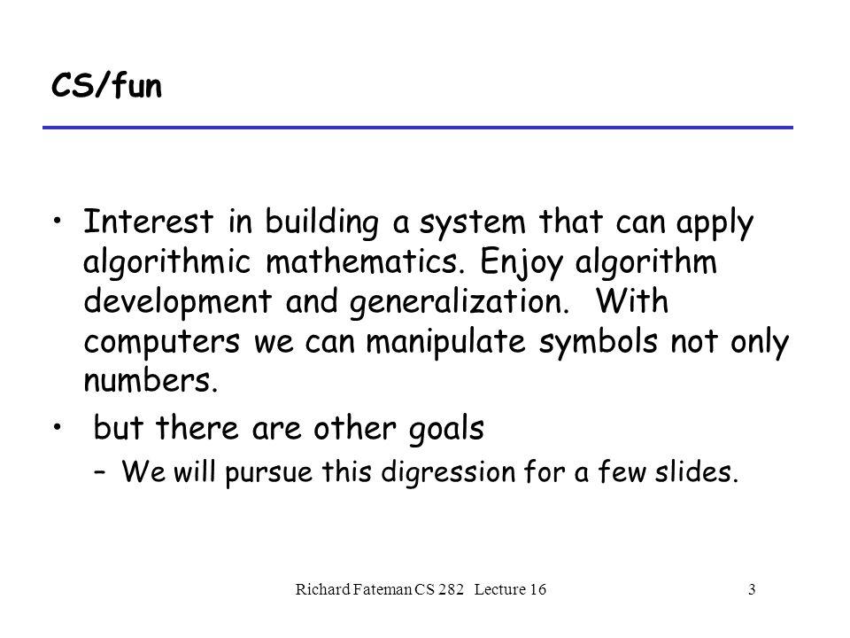 Richard Fateman CS 282 Lecture 163 CS/fun Interest in building a system that can apply algorithmic mathematics.