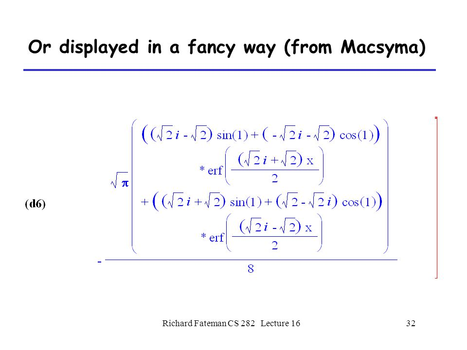 Richard Fateman CS 282 Lecture 1632 Or displayed in a fancy way (from Macsyma)