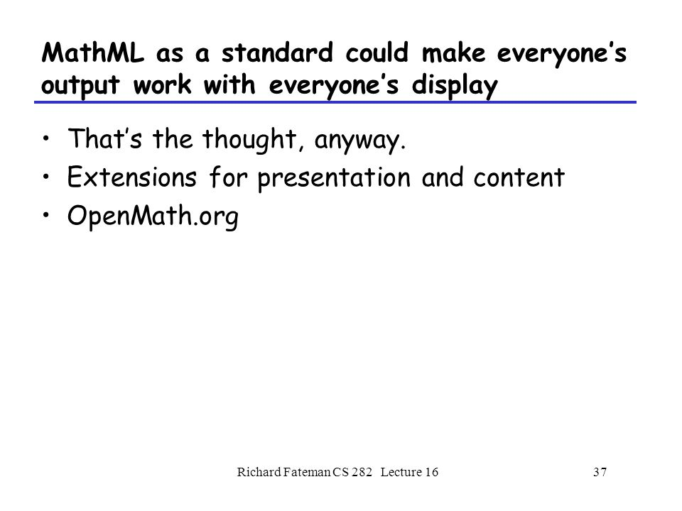 Richard Fateman CS 282 Lecture 1637 MathML as a standard could make everyone's output work with everyone's display That's the thought, anyway.