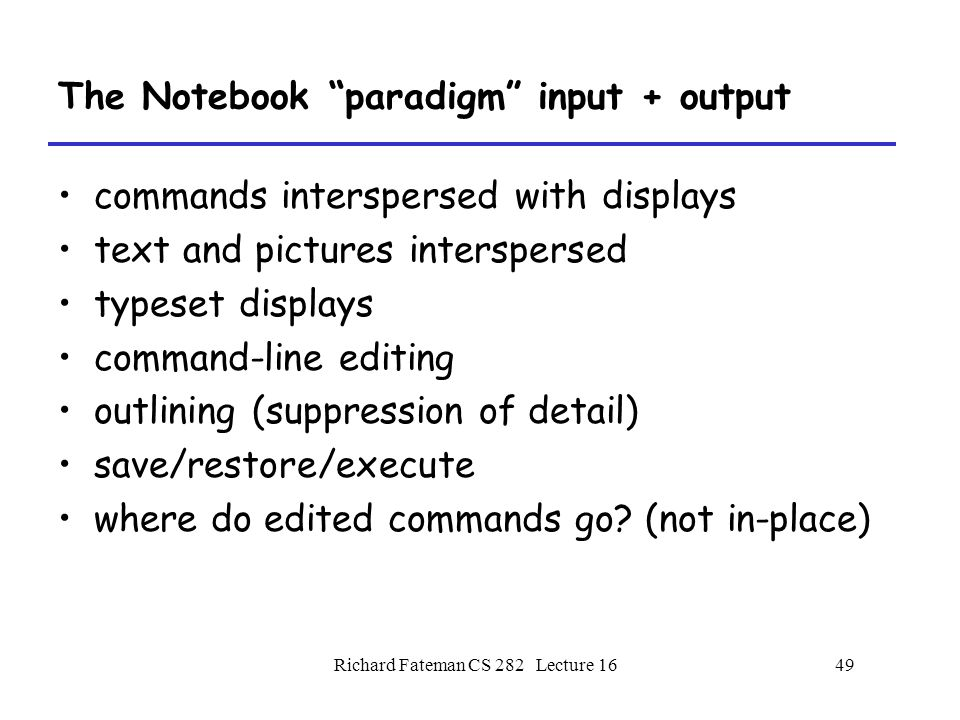 Richard Fateman CS 282 Lecture 1649 The Notebook paradigm input + output commands interspersed with displays text and pictures interspersed typeset displays command-line editing outlining (suppression of detail) save/restore/execute where do edited commands go.