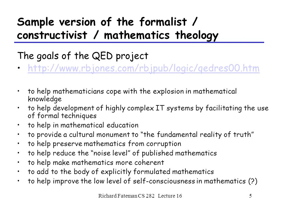 Richard Fateman CS 282 Lecture 165 Sample version of the formalist / constructivist / mathematics theology The goals of the QED project http://www.rbjones.com/rbjpub/logic/qedres00.htm to help mathematicians cope with the explosion in mathematical knowledge to help development of highly complex IT systems by facilitating the use of formal techniques to help in mathematical education to provide a cultural monument to the fundamental reality of truth to help preserve mathematics from corruption to help reduce the noise level of published mathematics to help make mathematics more coherent to add to the body of explicitly formulated mathematics to help improve the low level of self-consciousness in mathematics (?)