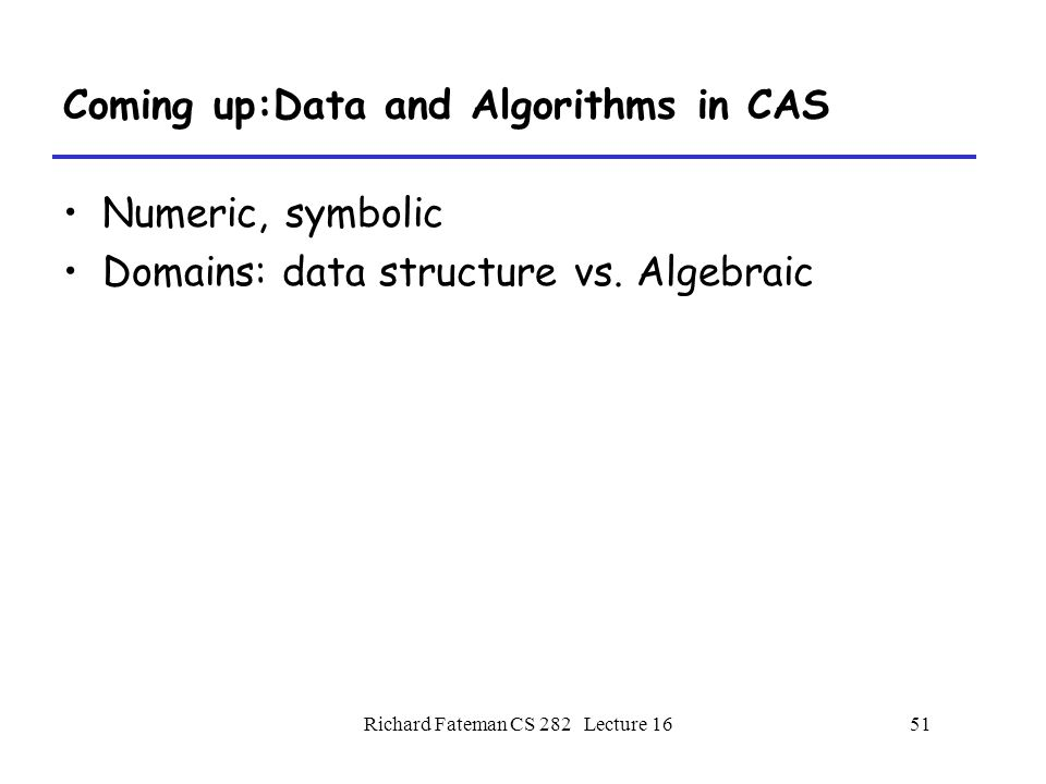 Richard Fateman CS 282 Lecture 1651 Coming up:Data and Algorithms in CAS Numeric, symbolic Domains: data structure vs.