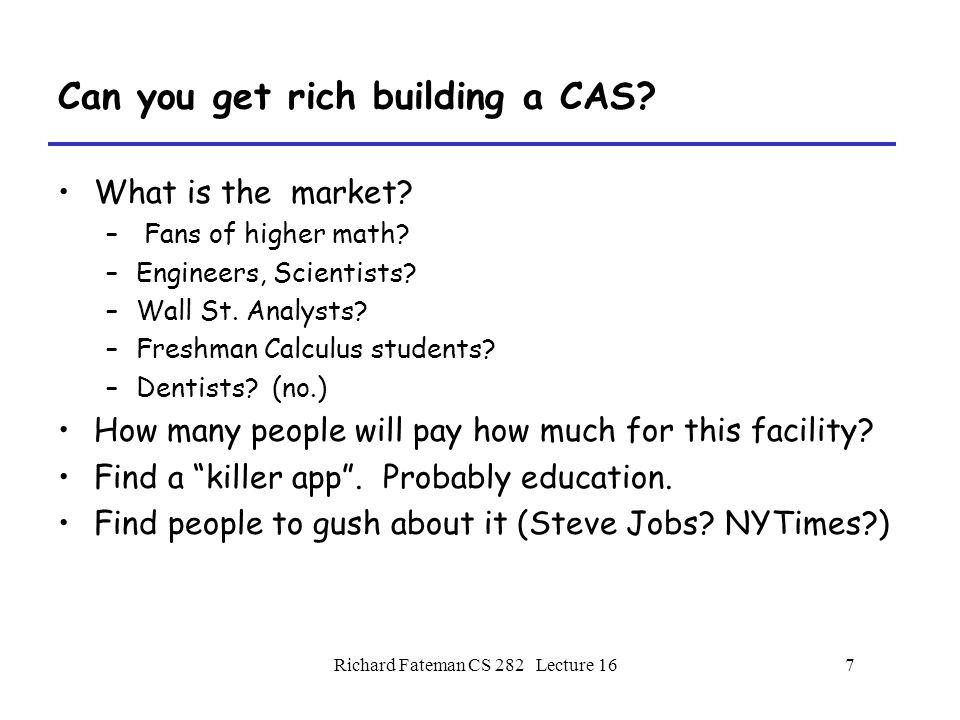 Richard Fateman CS 282 Lecture 167 Can you get rich building a CAS.