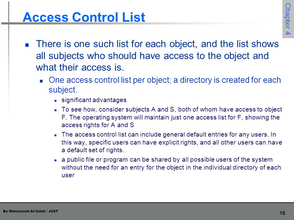 By Mohammed Al-Saleh / JUST 15 Chapter 4 Access Control List There is one such list for each object, and the list shows all subjects who should have a