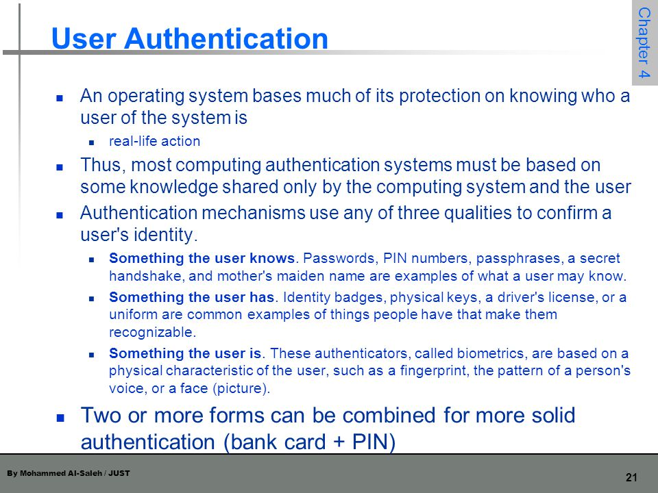 By Mohammed Al-Saleh / JUST 21 Chapter 4 User Authentication An operating system bases much of its protection on knowing who a user of the system is r