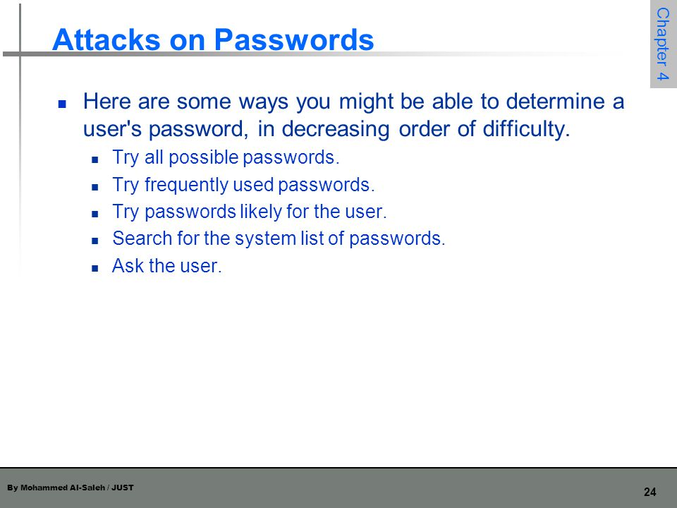 By Mohammed Al-Saleh / JUST 24 Chapter 4 Attacks on Passwords Here are some ways you might be able to determine a user's password, in decreasing order