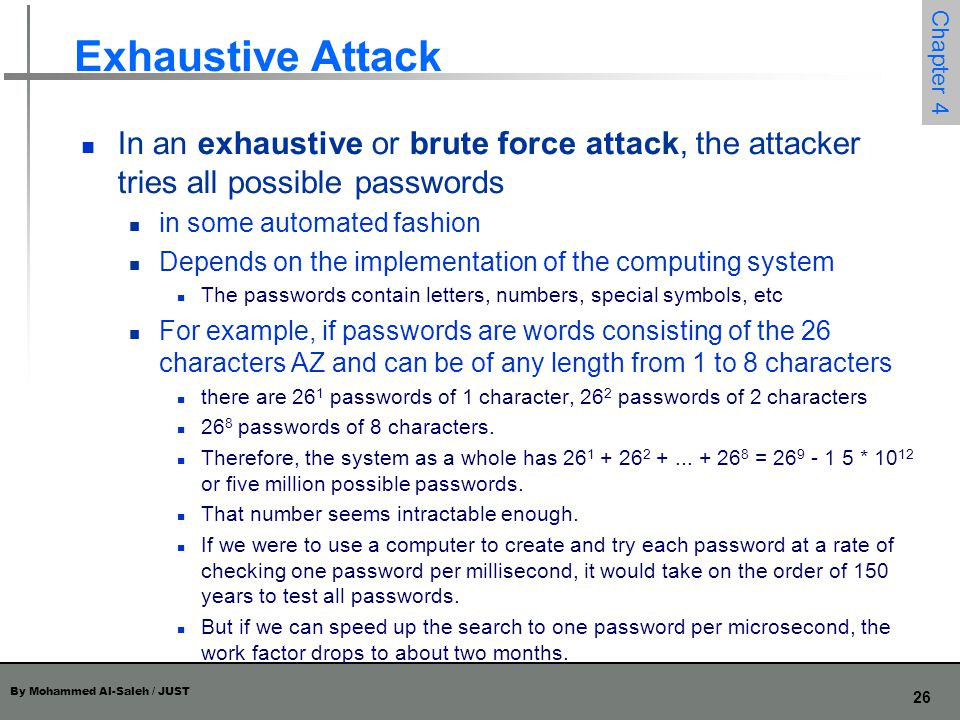 By Mohammed Al-Saleh / JUST 26 Chapter 4 Exhaustive Attack In an exhaustive or brute force attack, the attacker tries all possible passwords in some a