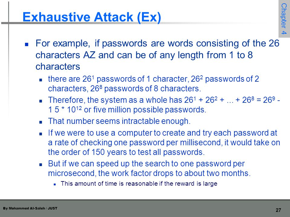 By Mohammed Al-Saleh / JUST 27 Chapter 4 Exhaustive Attack (Ex) For example, if passwords are words consisting of the 26 characters AZ and can be of a