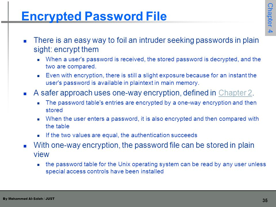 By Mohammed Al-Saleh / JUST 35 Chapter 4 Encrypted Password File There is an easy way to foil an intruder seeking passwords in plain sight: encrypt th