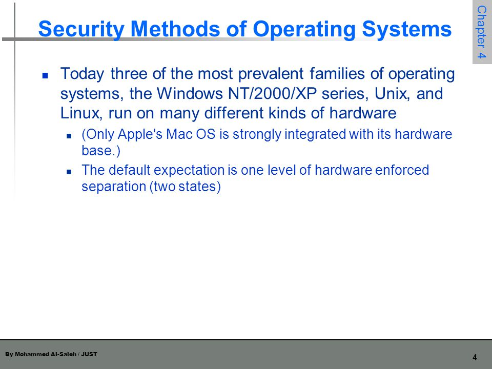 By Mohammed Al-Saleh / JUST 5 Chapter 4 Security Methods of Operating Systems The basis of protection is separation: keeping one user s objects separate from other users separation in an operating system can occur in several ways: physical separation: processes use different physical objects, such as separate printers temporal separation: processes are executed at different times logical separation: users operate under the illusion that no other processes exist, as when an operating system constrains a program s accesses so that the program cannot access objects outside its permitted domain cryptographic separation, in which processes conceal their data and computations in such a way that they are unintelligible to outside processes Of course, combinations of two or more of these forms of separation are also possible.