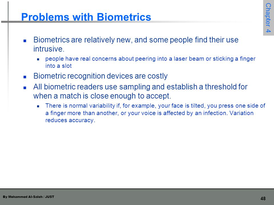 By Mohammed Al-Saleh / JUST 48 Chapter 4 Problems with Biometrics Biometrics are relatively new, and some people find their use intrusive. people have