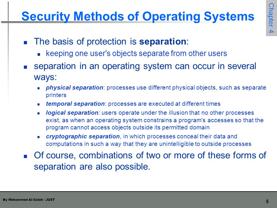 By Mohammed Al-Saleh / JUST 5 Chapter 4 Security Methods of Operating Systems The basis of protection is separation: keeping one user's objects separa