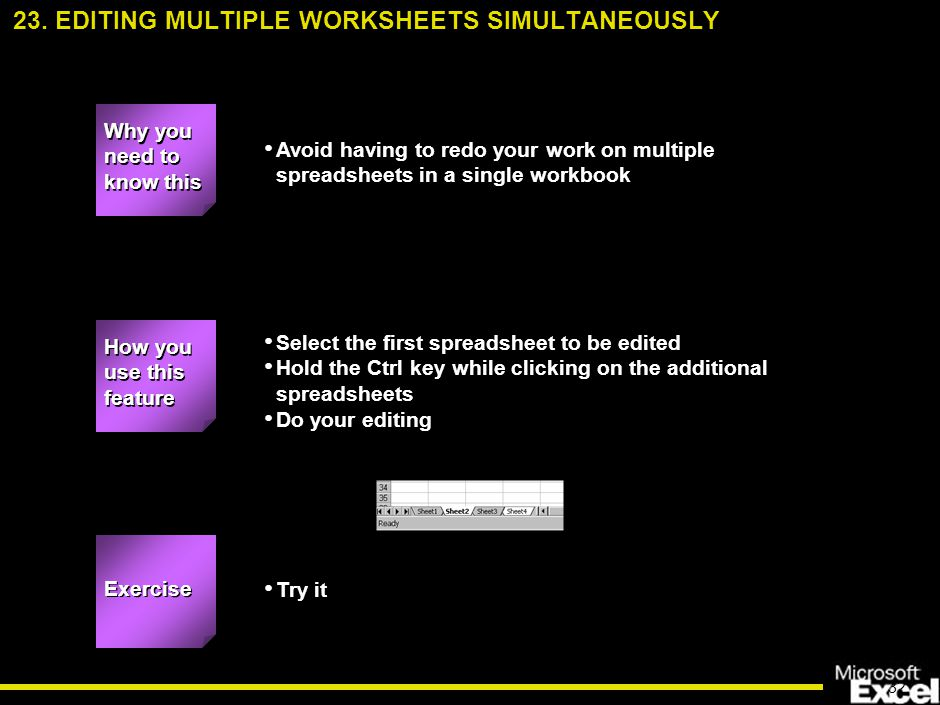 32 Avoid having to redo your work on multiple spreadsheets in a single workbook Select the first spreadsheet to be edited Hold the Ctrl key while clicking on the additional spreadsheets Do your editing Try it 23.
